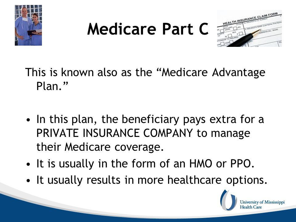 Medicare Part C This is known also as the Medicare Advantage Plan. In this plan, the beneficiary pays extra for a PRIVATE INSURANCE COMPANY to manage