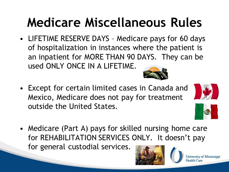 Medicare Miscellaneous Rules LIFETIME RESERVE DAYS – Medicare pays for 60 days of hospitalization in instances where the patient is an inpatient for M