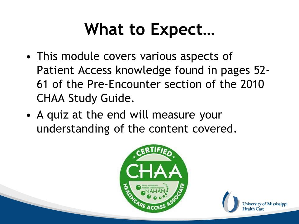 What to Expect… This module covers various aspects of Patient Access knowledge found in pages 52- 61 of the Pre-Encounter section of the 2010 CHAA Stu