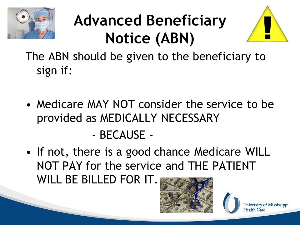 Advanced Beneficiary Notice (ABN) The ABN should be given to the beneficiary to sign if: Medicare MAY NOT consider the service to be provided as MEDIC