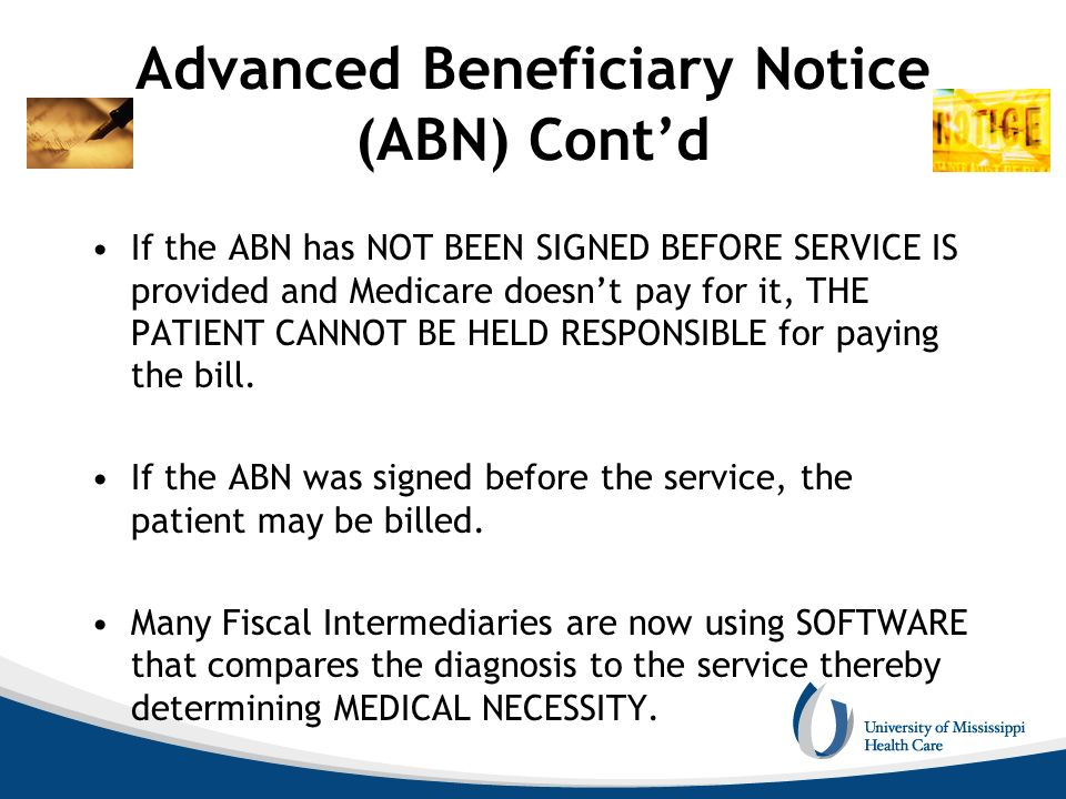 If the ABN has NOT BEEN SIGNED BEFORE SERVICE IS provided and Medicare doesnt pay for it, THE PATIENT CANNOT BE HELD RESPONSIBLE for paying the bill.