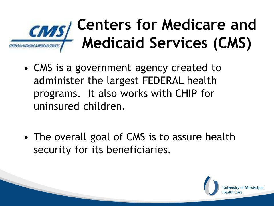 Centers for Medicare and Medicaid Services (CMS) CMS is a government agency created to administer the largest FEDERAL health programs. It also works w