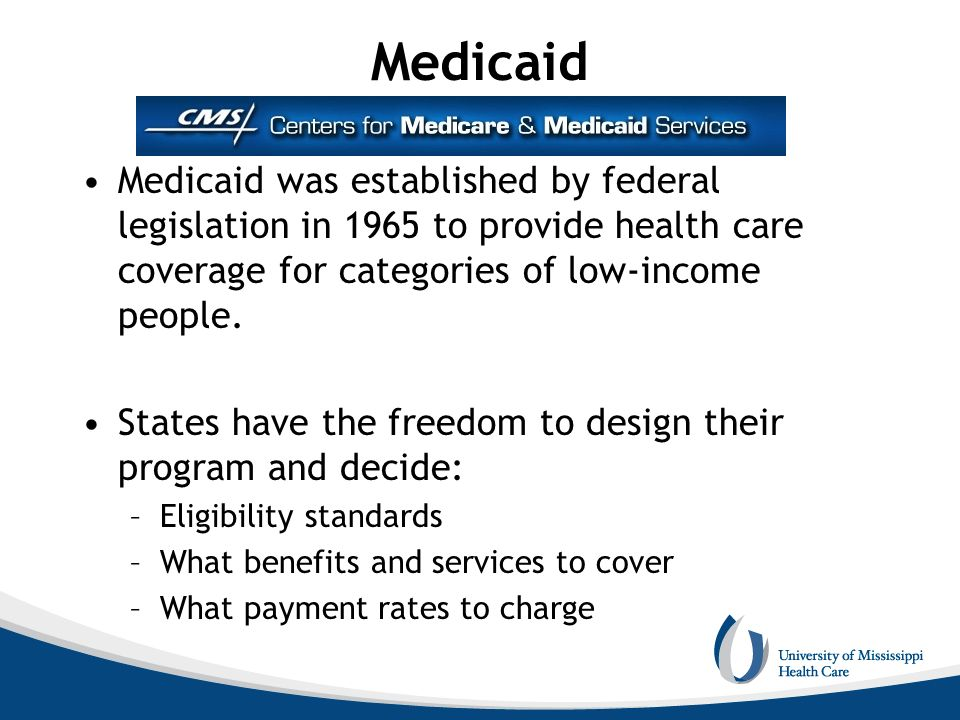 Medicaid Medicaid was established by federal legislation in 1965 to provide health care coverage for categories of low-income people. States have the