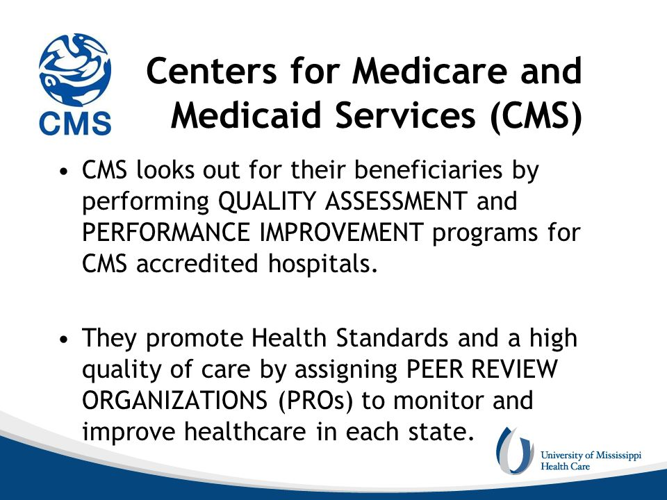Centers for Medicare and Medicaid Services (CMS) CMS looks out for their beneficiaries by performing QUALITY ASSESSMENT and PERFORMANCE IMPROVEMENT pr