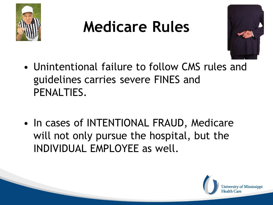 Medicare Rules Unintentional failure to follow CMS rules and guidelines carries severe FINES and PENALTIES. In cases of INTENTIONAL FRAUD, Medicare wi