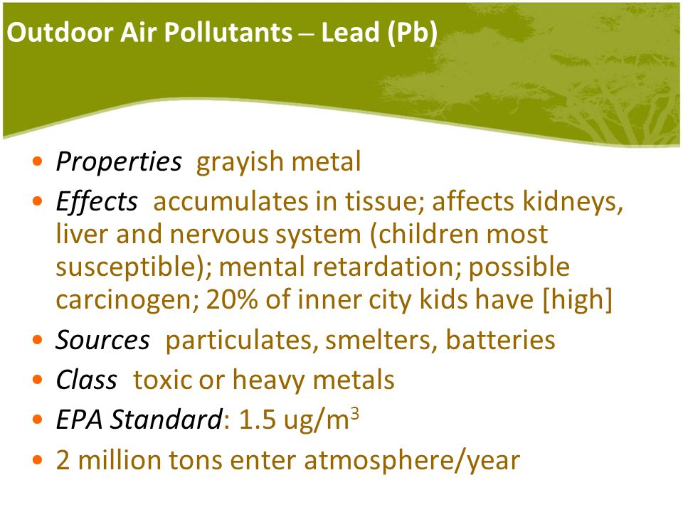 Outdoor Air Pollutants – Lead (Pb) Properties: grayish metal Effects: accumulates in tissue; affects kidneys, liver and nervous system (children most