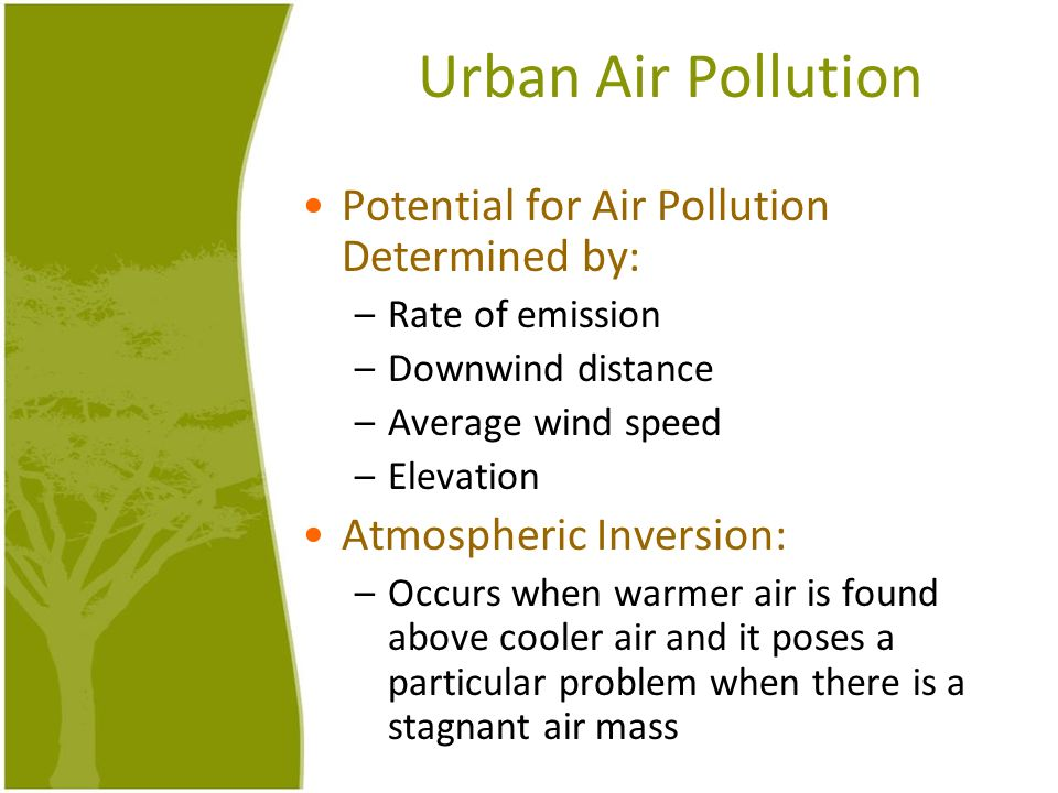 Urban Air Pollution Potential for Air Pollution Determined by: –Rate of emission –Downwind distance –Average wind speed –Elevation Atmospheric Inversi