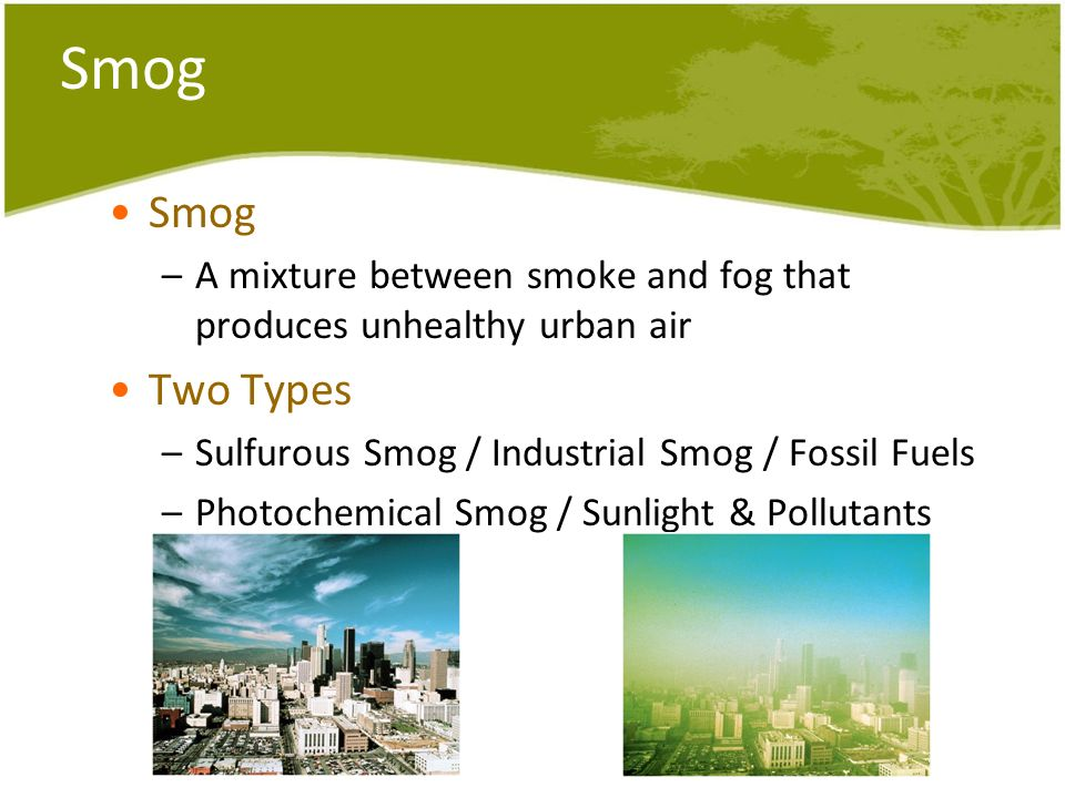 Smog –A mixture between smoke and fog that produces unhealthy urban air Two Types –Sulfurous Smog / Industrial Smog / Fossil Fuels –Photochemical Smog