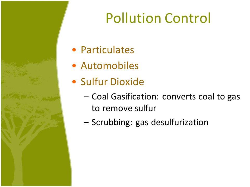 Pollution Control Particulates Automobiles Sulfur Dioxide –Coal Gasification: converts coal to gas to remove sulfur –Scrubbing: gas desulfurization