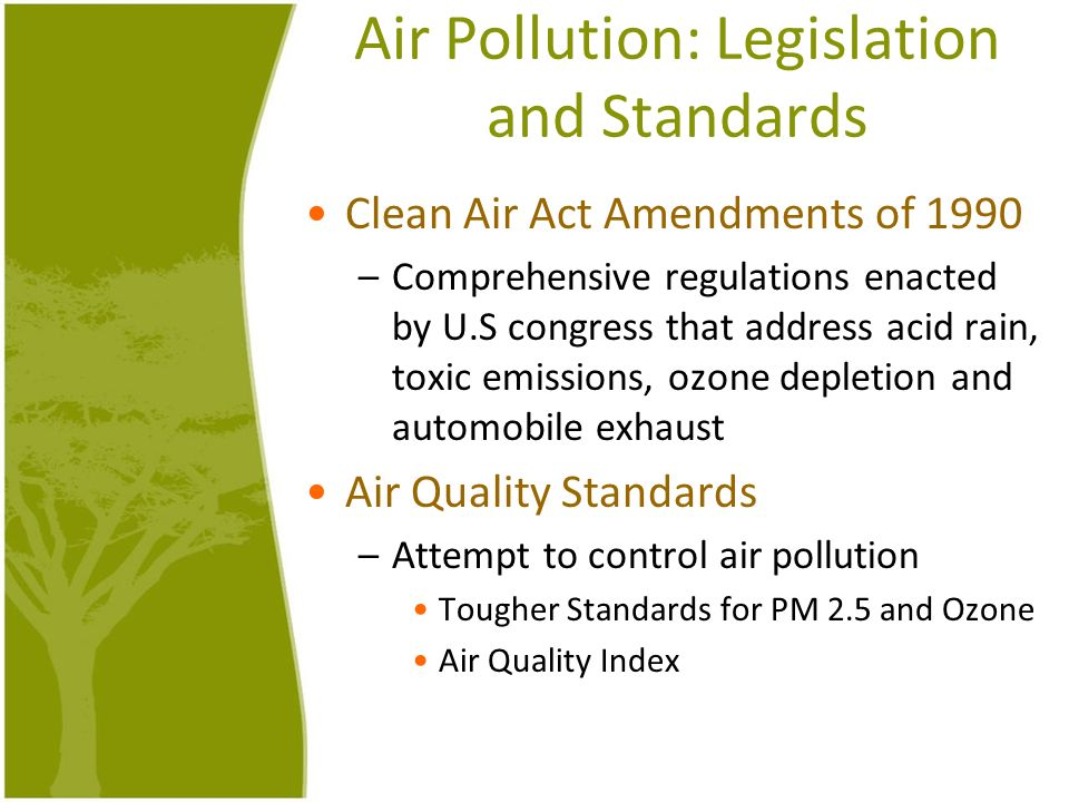 Air Pollution: Legislation and Standards Clean Air Act Amendments of 1990 –Comprehensive regulations enacted by U.S congress that address acid rain, t