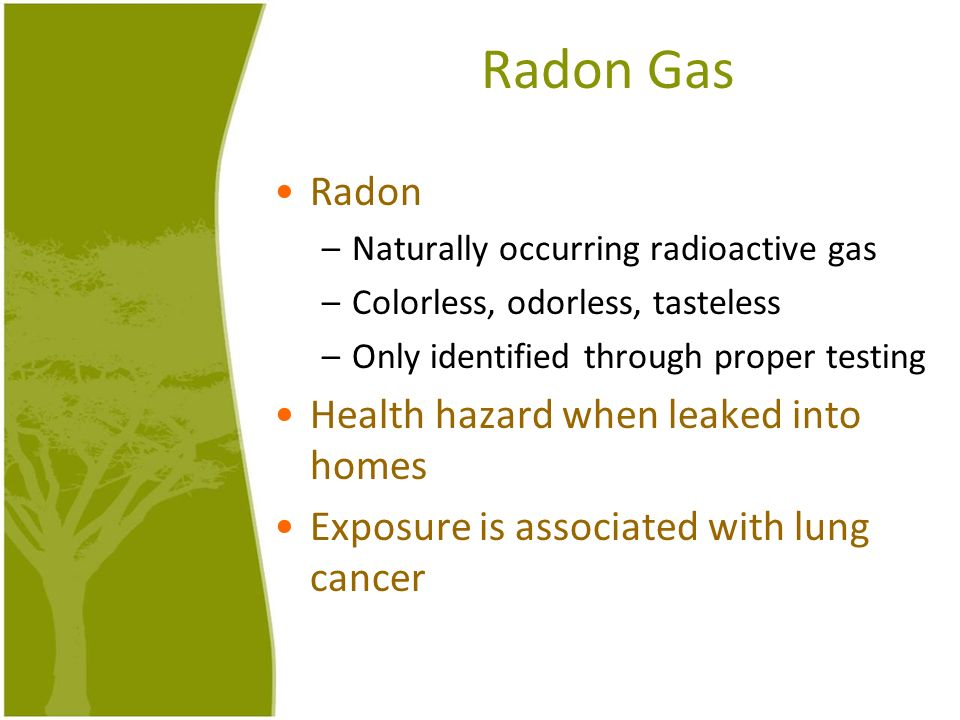 Radon Gas Radon –Naturally occurring radioactive gas –Colorless, odorless, tasteless –Only identified through proper testing Health hazard when leaked