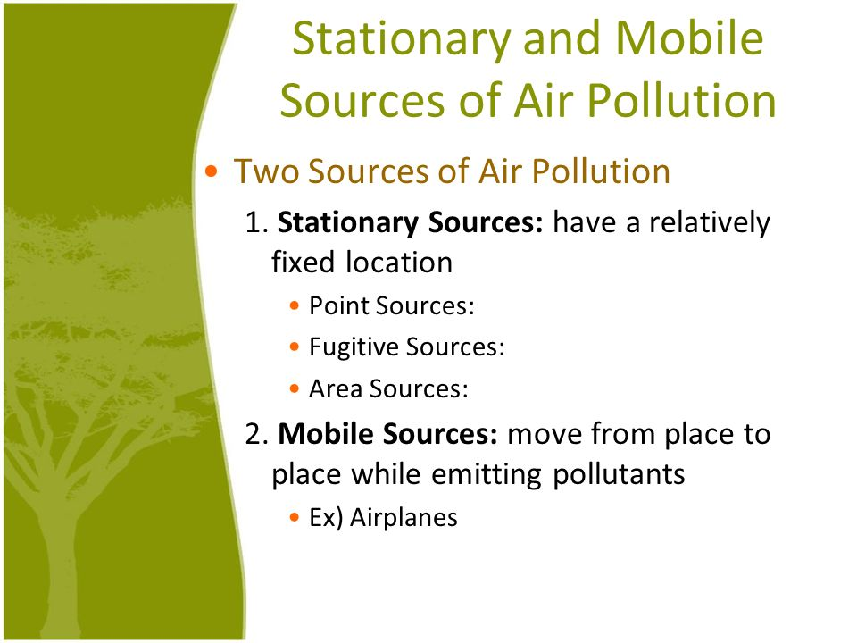 Stationary and Mobile Sources of Air Pollution Two Sources of Air Pollution 1. Stationary Sources: have a relatively fixed location Point Sources: Fug