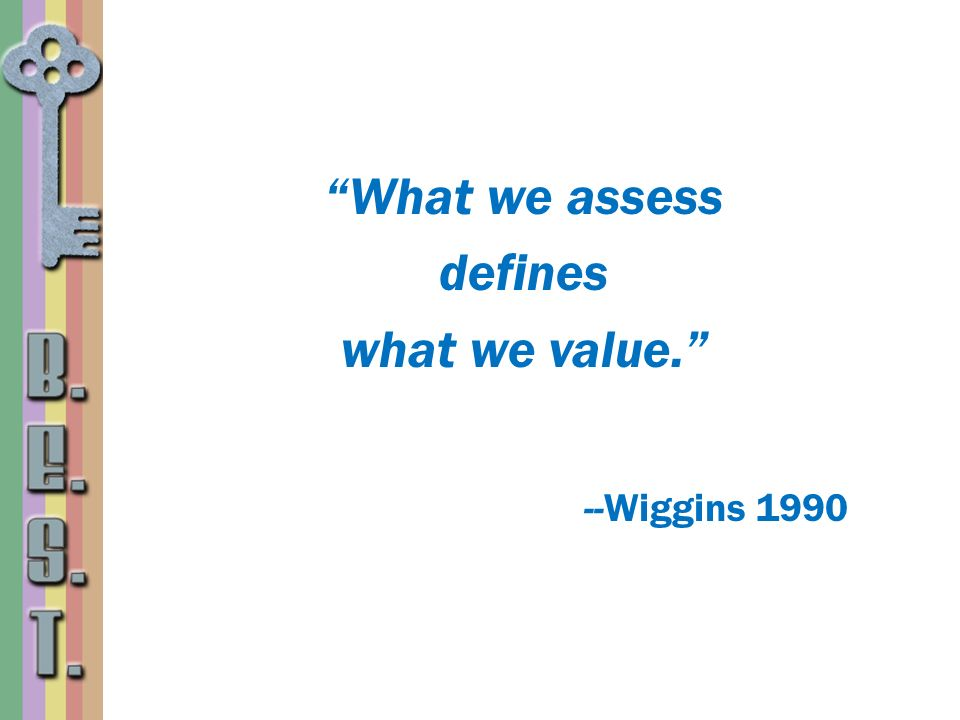 What we assess defines what we value. --Wiggins 1990