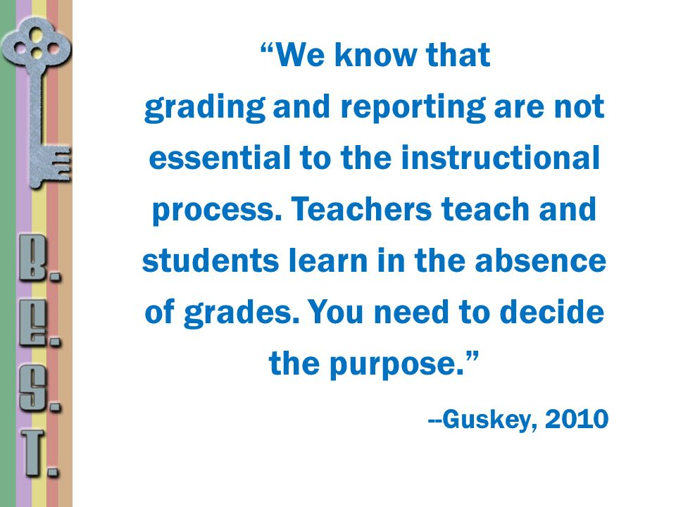 We know that grading and reporting are not essential to the instructional process. Teachers teach and students learn in the absence of grades. You nee
