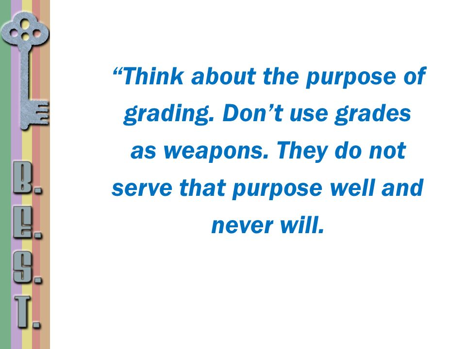 Think about the purpose of grading. Dont use grades as weapons. They do not serve that purpose well and never will.