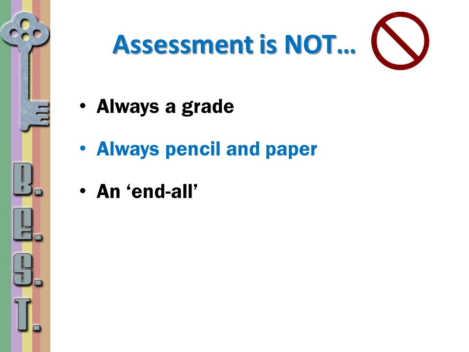 Assessment is NOT… Always a grade Always pencil and paper An end-all
