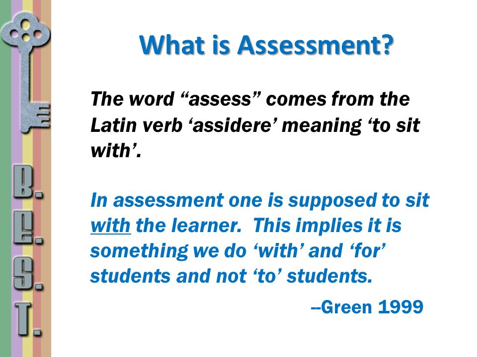 What is Assessment? The word assess comes from the Latin verb assidere meaning to sit with. In assessment one is supposed to sit with the learner. Thi