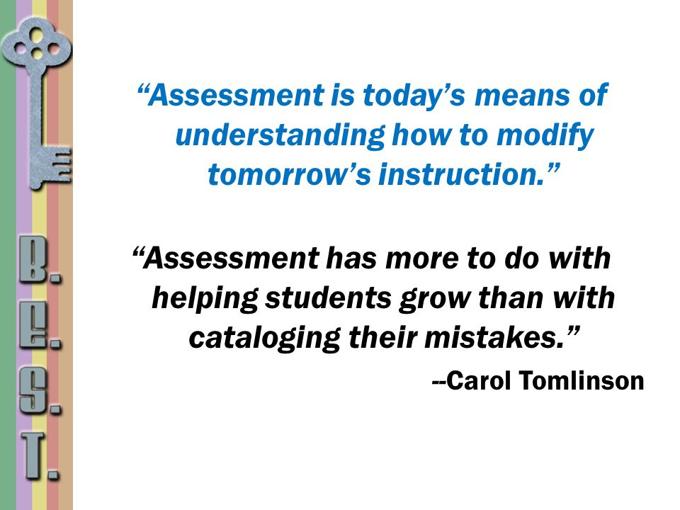 Assessment is todays means of understanding how to modify tomorrows instruction. Assessment has more to do with helping students grow than with catalo