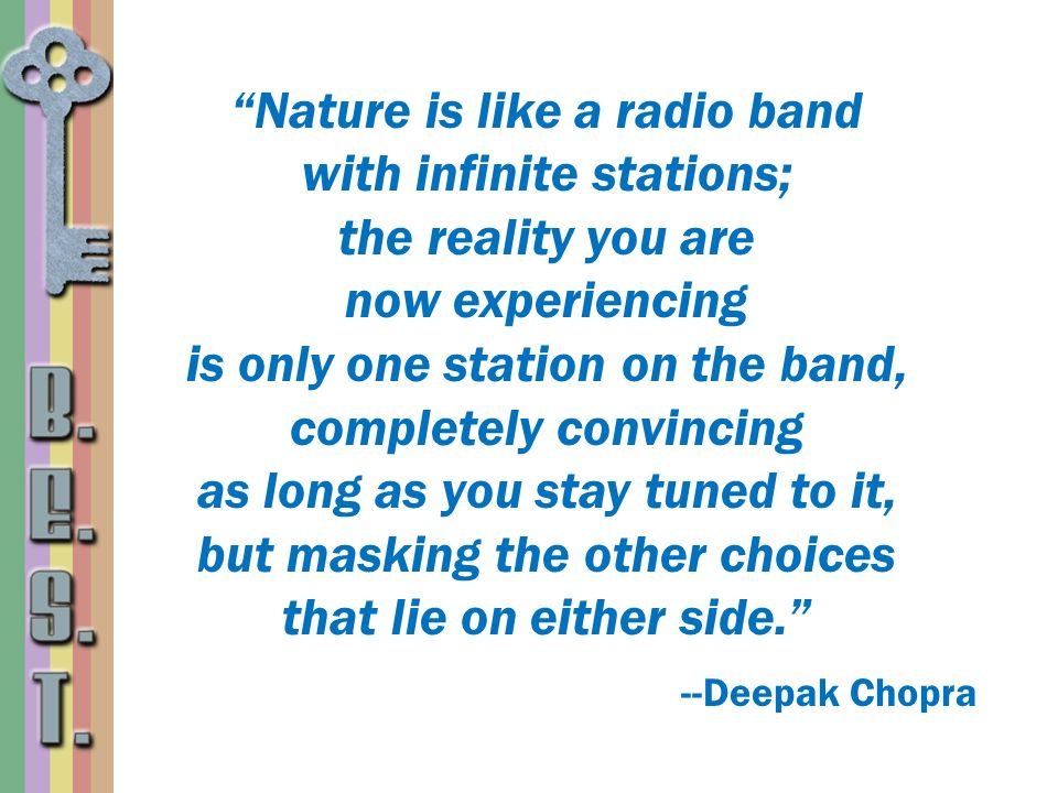 Nature is like a radio band with infinite stations; the reality you are now experiencing is only one station on the band, completely convincing as lon