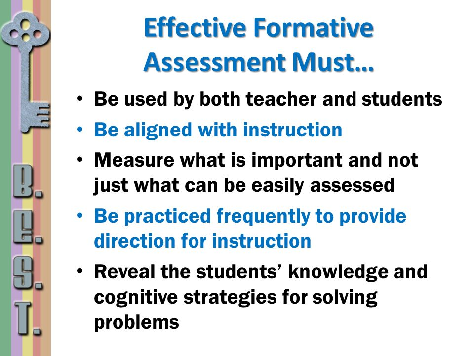 Effective Formative Assessment Must… Be used by both teacher and students Be aligned with instruction Measure what is important and not just what can