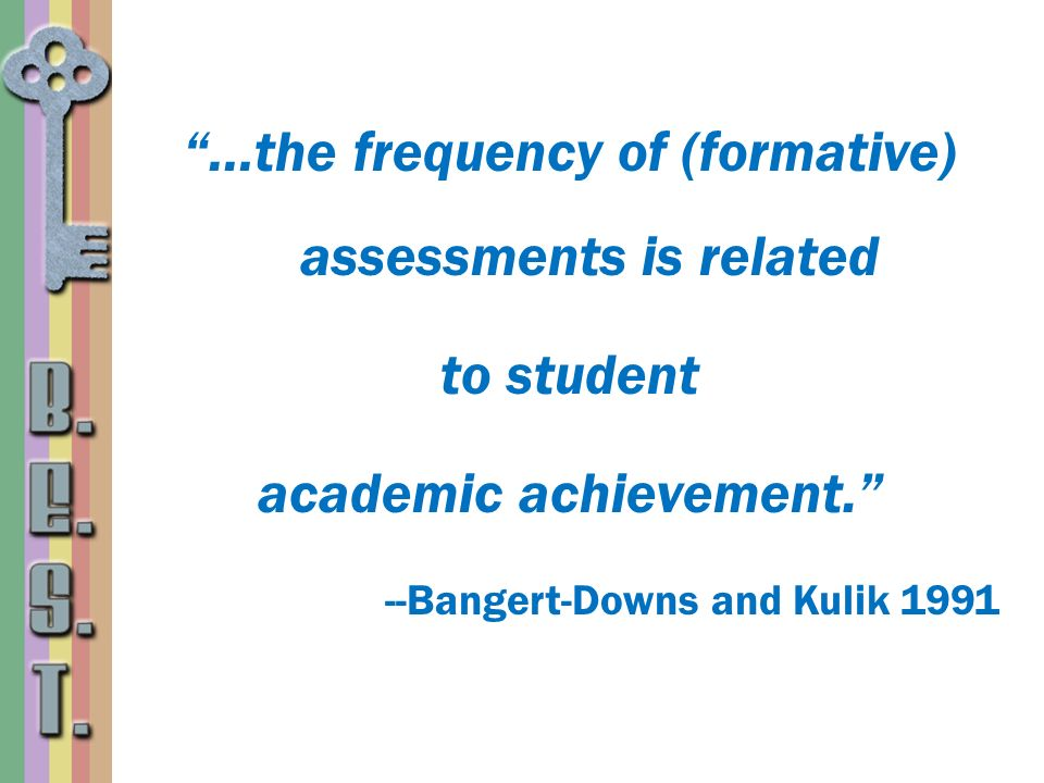 …the frequency of (formative) assessments is related to student academic achievement. --Bangert-Downs and Kulik 1991