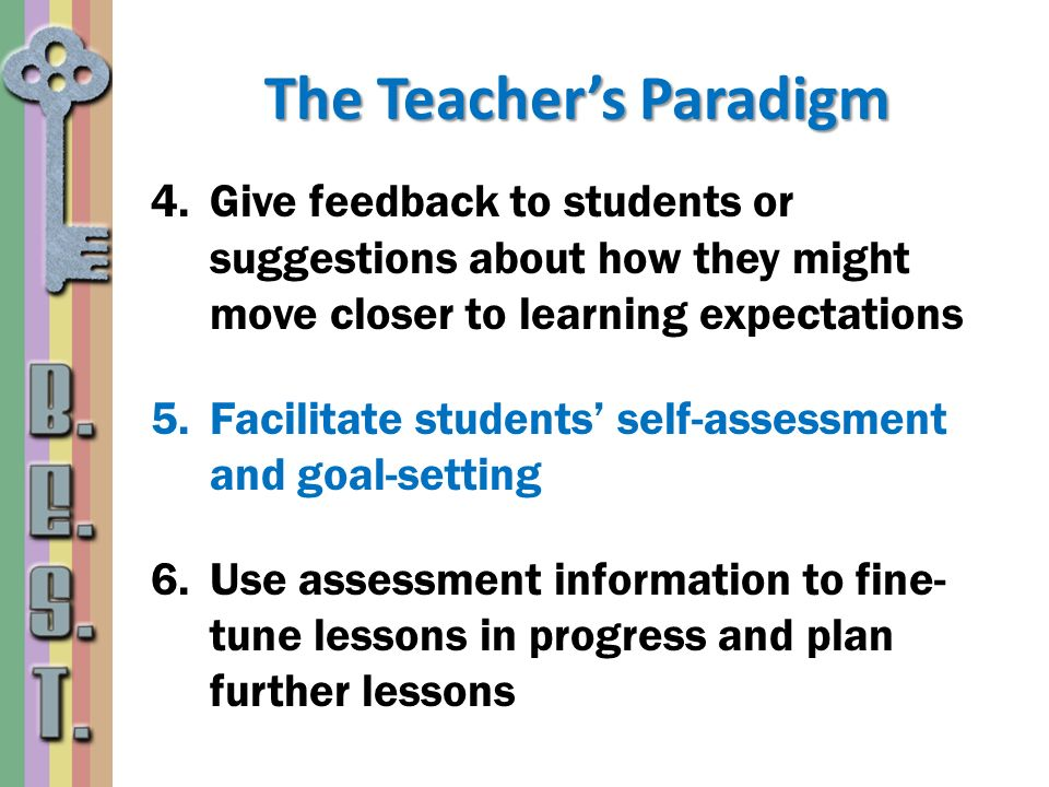 The Teachers Paradigm 4.Give feedback to students or suggestions about how they might move closer to learning expectations 5.Facilitate students self-
