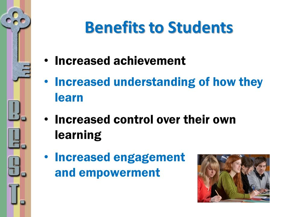 Benefits to Students Increased achievement Increased understanding of how they learn Increased control over their own learning Increased engagement an