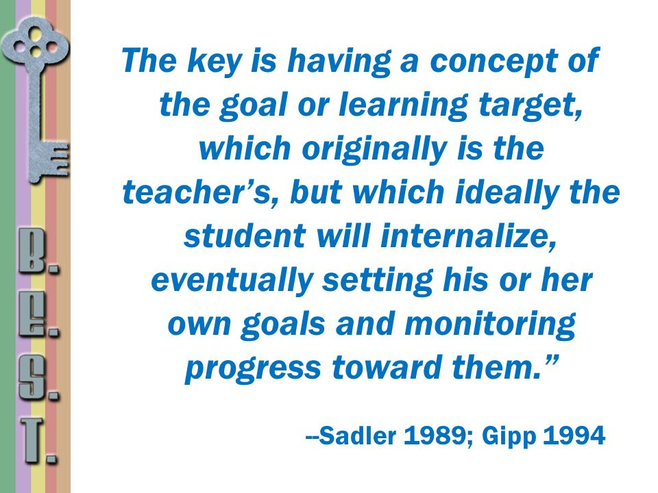 The key is having a concept of the goal or learning target, which originally is the teachers, but which ideally the student will internalize, eventual