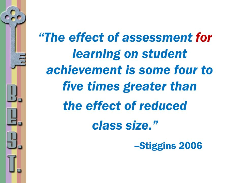 The effect of assessment for learning on student achievement is some four to five times greater than the effect of reduced class size. --Stiggins 2006