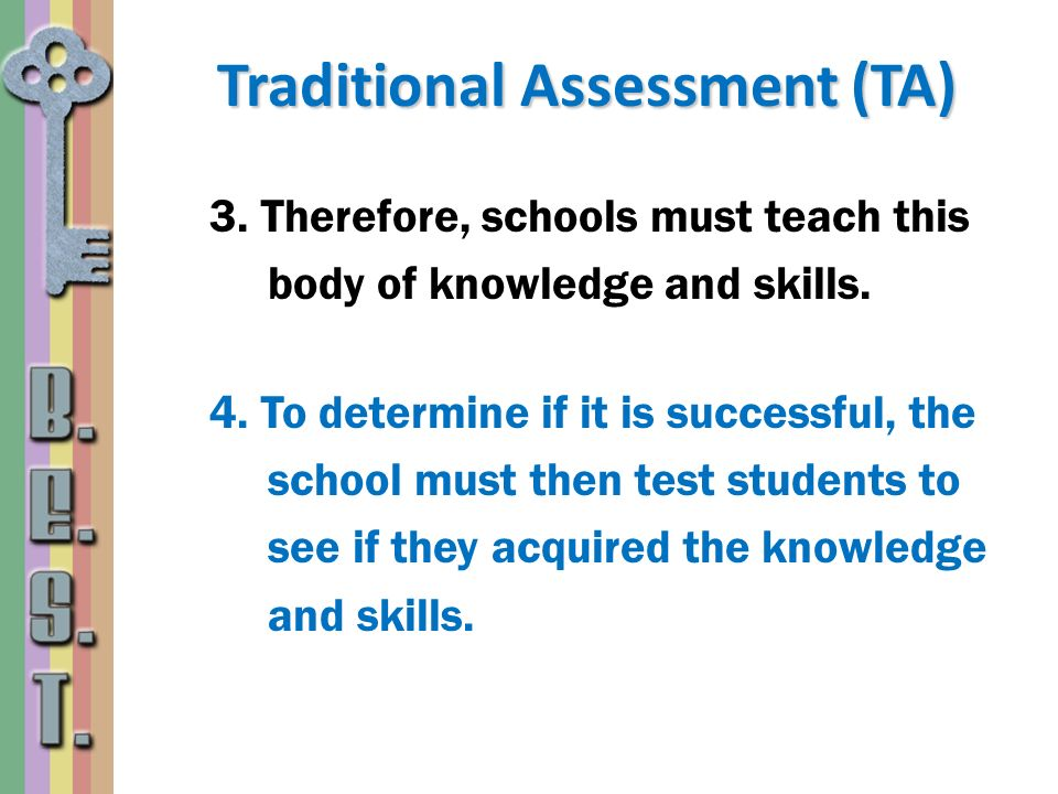 Traditional Assessment (TA) 3. Therefore, schools must teach this body of knowledge and skills. 4. To determine if it is successful, the school must t
