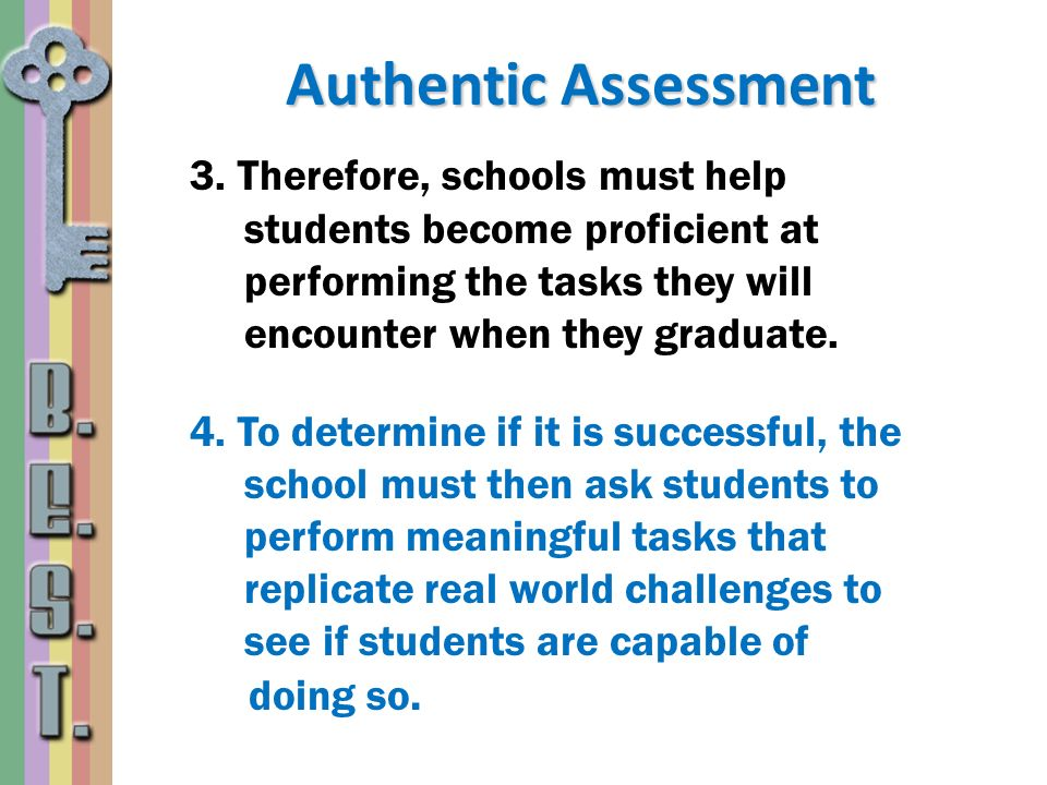 Authentic Assessment 3. Therefore, schools must help students become proficient at performing the tasks they will encounter when they graduate. 4. To