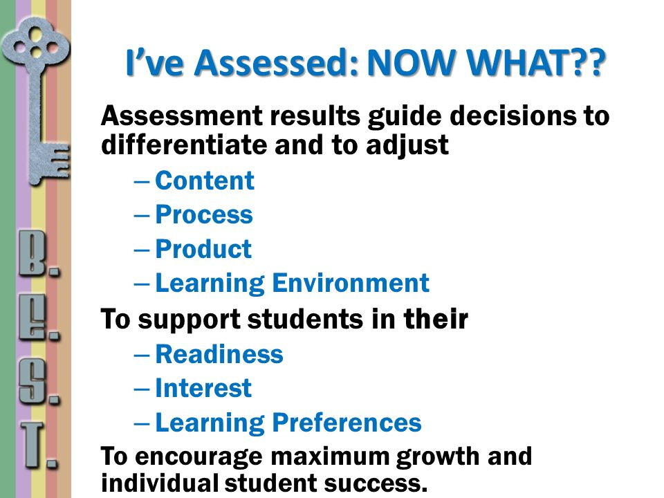 Ive Assessed: NOW WHAT?? Assessment results guide decisions to differentiate and to adjust – Content – Process – Product – Learning Environment To sup