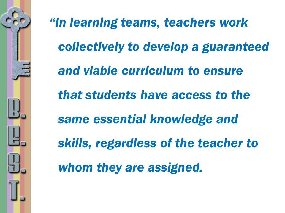 In learning teams, teachers work collectively to develop a guaranteed and viable curriculum to ensure that students have access to the same essential