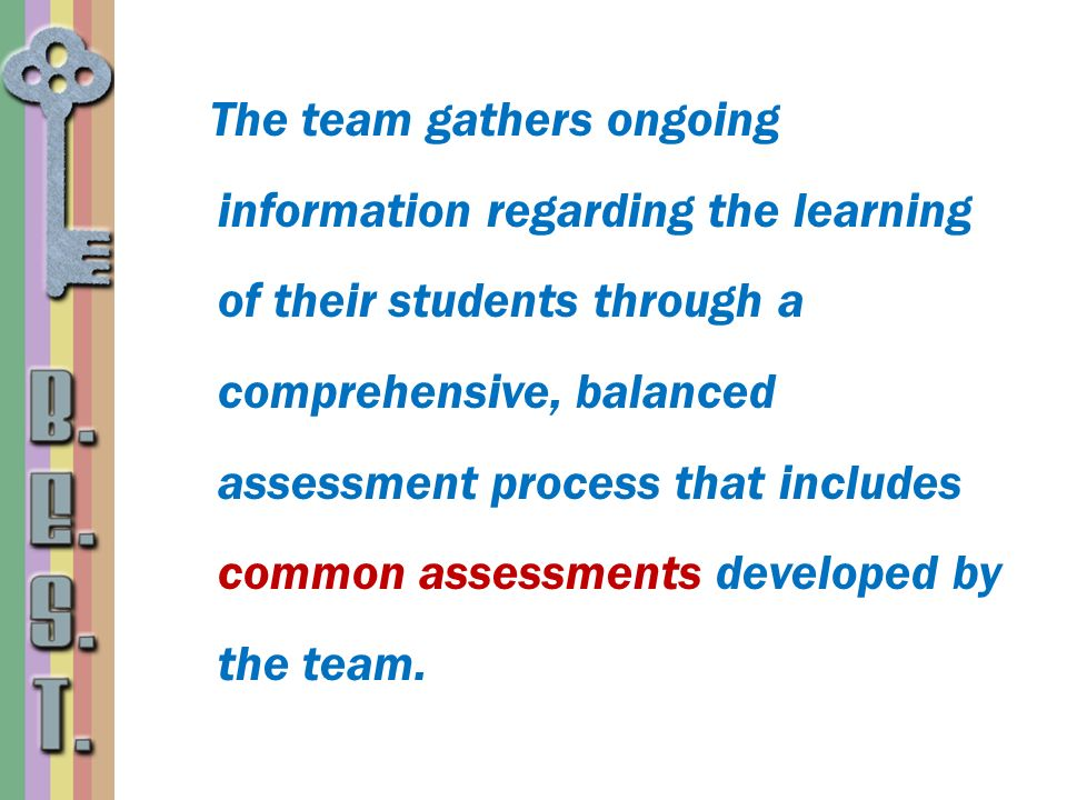 The team gathers ongoing information regarding the learning of their students through a comprehensive, balanced assessment process that includes commo