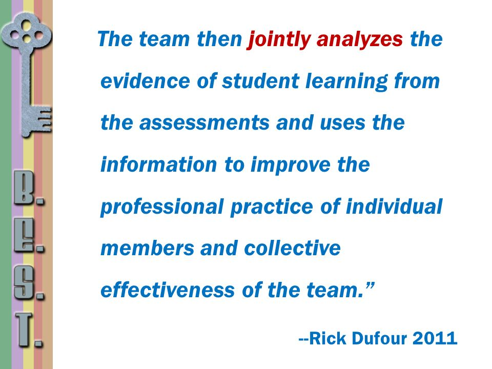 The team then jointly analyzes the evidence of student learning from the assessments and uses the information to improve the professional practice of