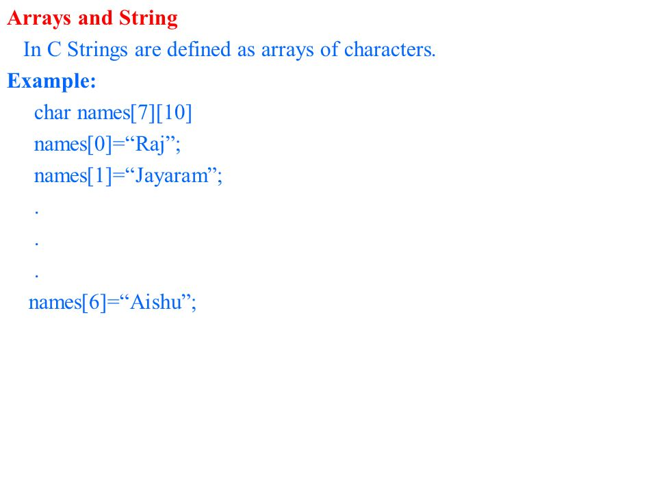 Arrays and String In C Strings are defined as arrays of characters. Example: char names[7][10] names[0]=Raj; names[1]=Jayaram;. names[6]=Aishu;