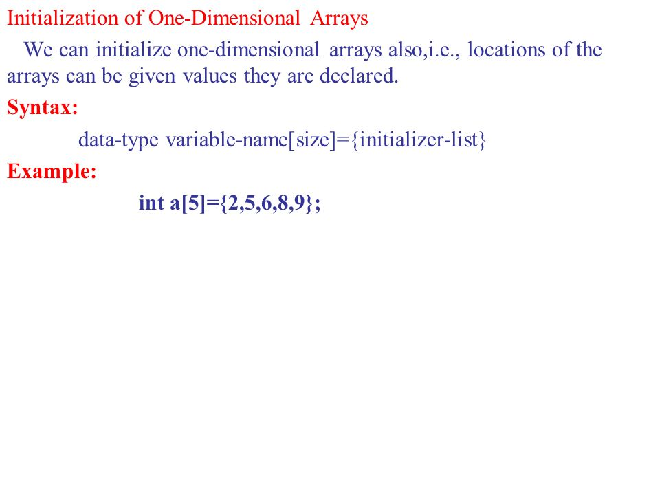 Initialization of One-Dimensional Arrays We can initialize one-dimensional arrays also,i.e., locations of the arrays can be given values they are decl