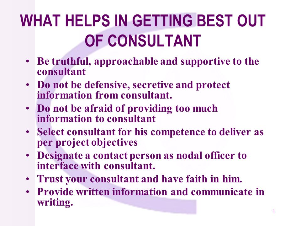1 WHAT HELPS IN GETTING BEST OUT OF CONSULTANT Be truthful, approachable and supportive to the consultant Do not be defensive, secretive and protect information from consultant.