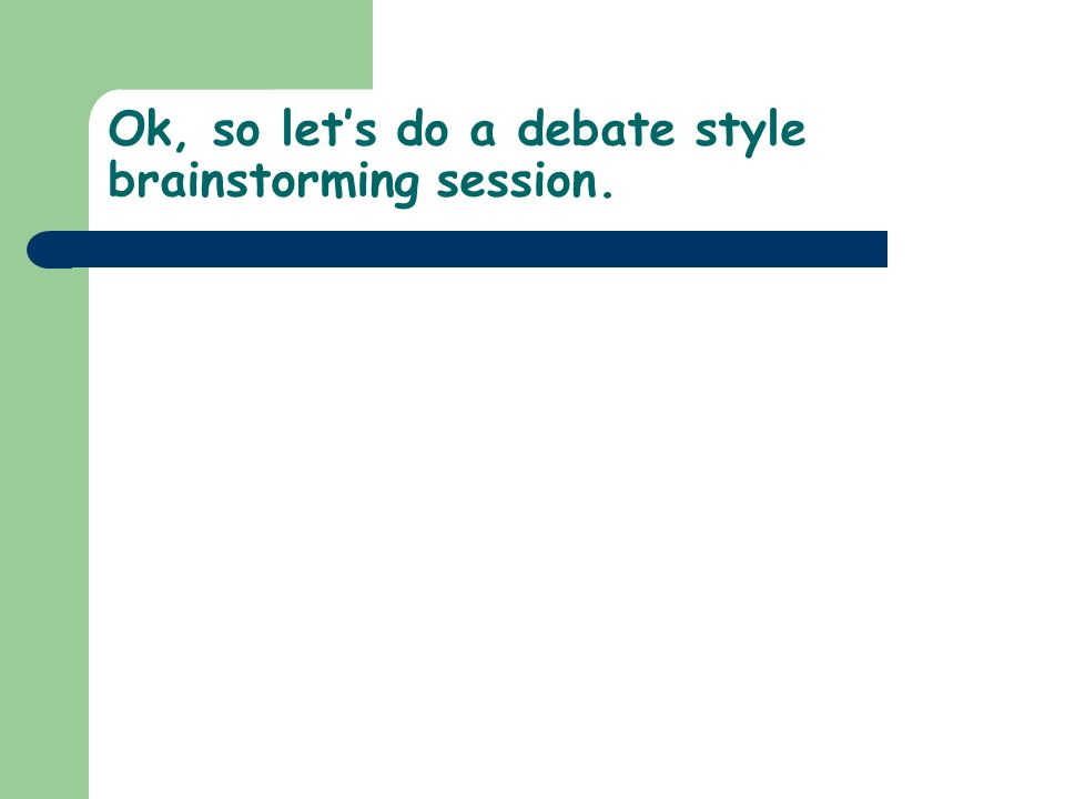 Ok, so lets do a debate style brainstorming session.