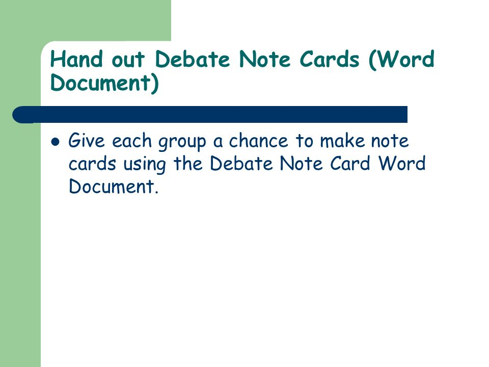 Hand out Debate Note Cards (Word Document) Give each group a chance to make note cards using the Debate Note Card Word Document.