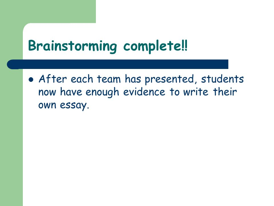 Brainstorming complete!! After each team has presented, students now have enough evidence to write their own essay.