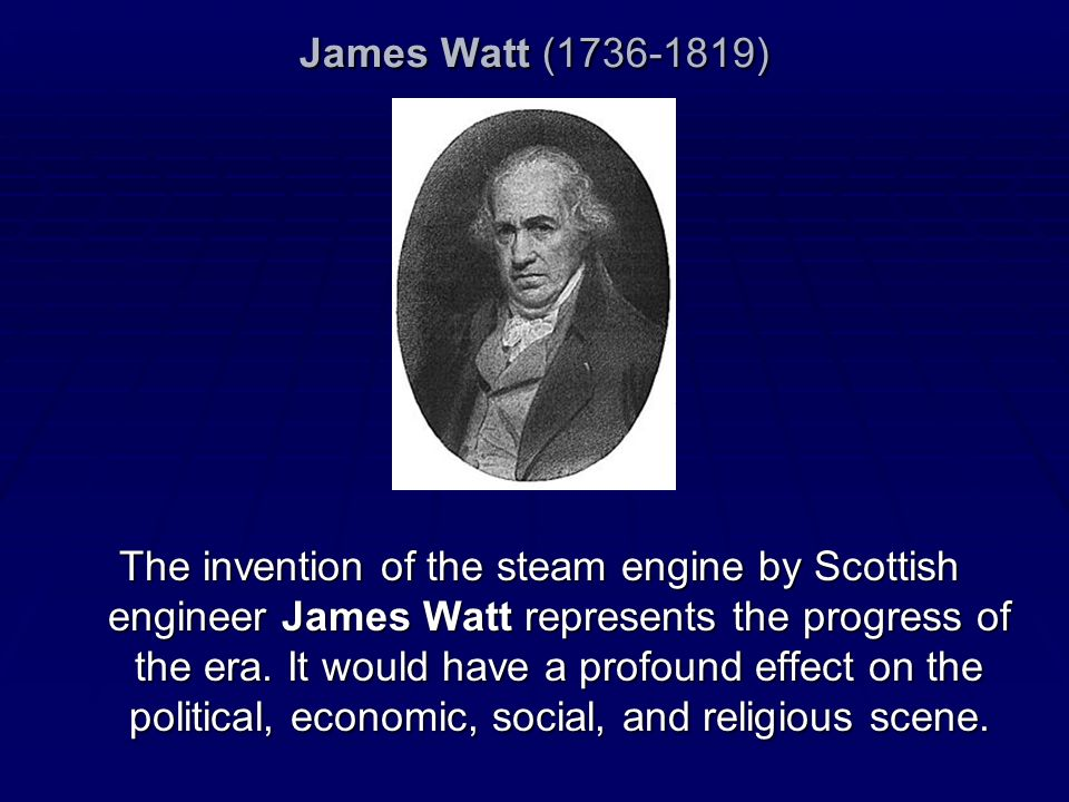 James Watt (1736-1819) The invention of the steam engine by Scottish engineer James Watt represents the progress of the era. It would have a profound