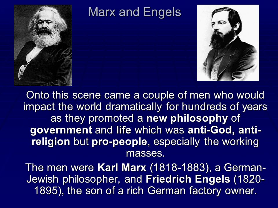 Marx and Engels Onto this scene came a couple of men who would impact the world dramatically for hundreds of years as they promoted a new philosophy o