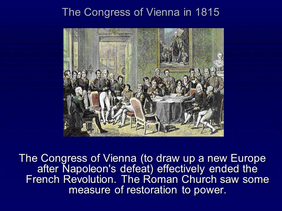 The Congress of Vienna in 1815 The Congress of Vienna (to draw up a new Europe after Napoleon's defeat) effectively ended the French Revolution. The R