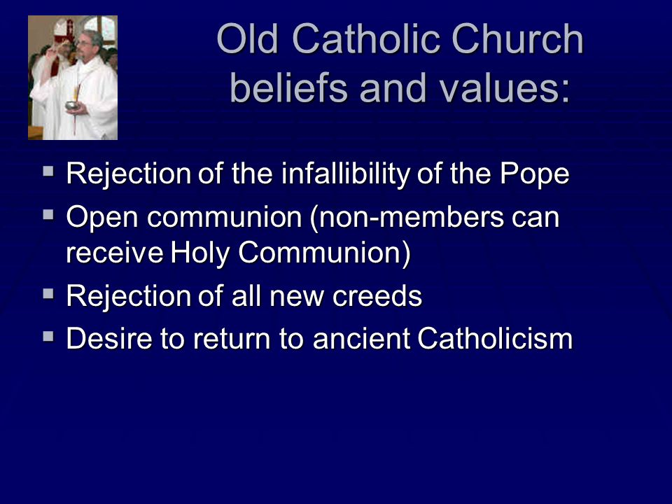 Old Catholic Church beliefs and values: Rejection of the infallibility of the Pope Rejection of the infallibility of the Pope Open communion (non-memb