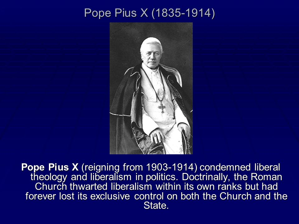Pope Pius X (1835-1914) Pope Pius X (reigning from 1903-1914) condemned liberal theology and liberalism in politics. Doctrinally, the Roman Church thw