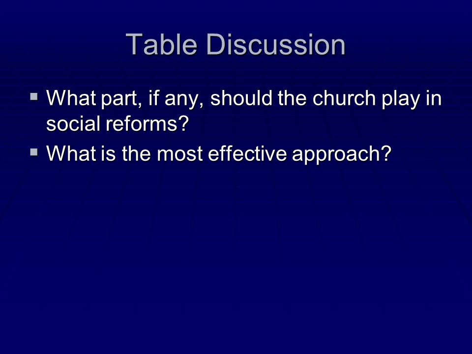 Table Discussion What part, if any, should the church play in social reforms? What part, if any, should the church play in social reforms? What is the