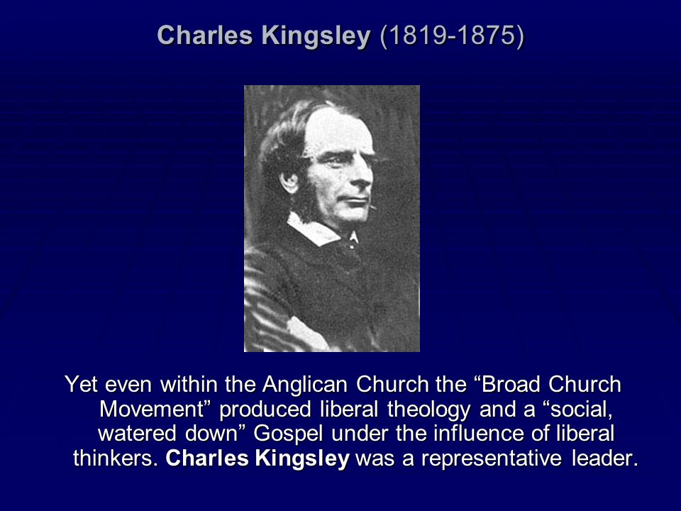 Charles Kingsley (1819-1875) Yet even within the Anglican Church the Broad Church Movement produced liberal theology and a social, watered down Gospel