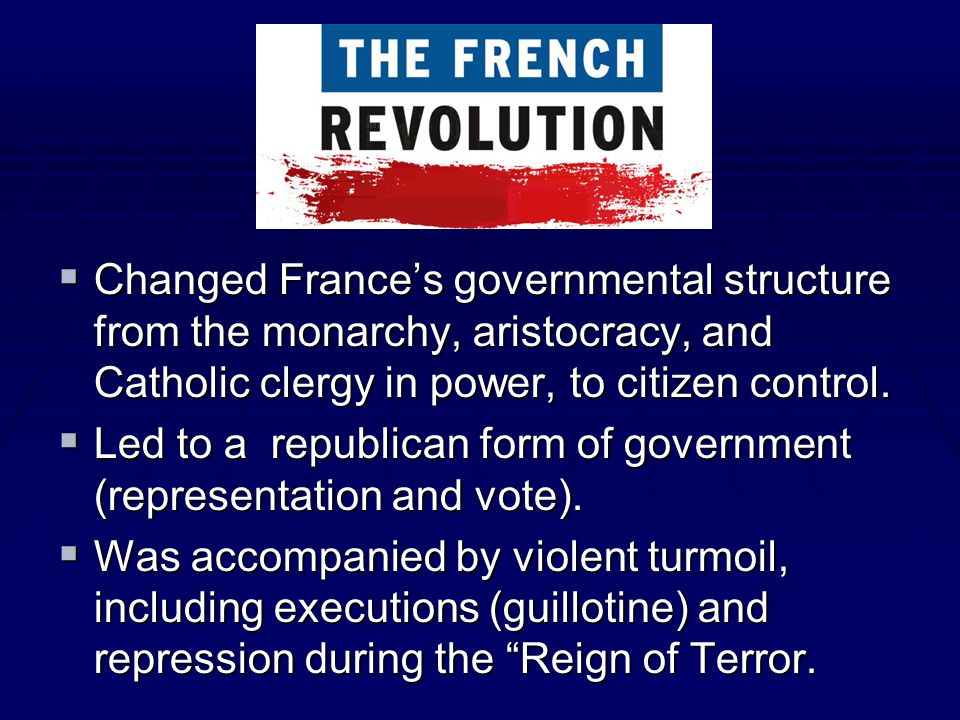 Changed Frances governmental structure from the monarchy, aristocracy, and Catholic clergy in power, to citizen control. Changed Frances governmental