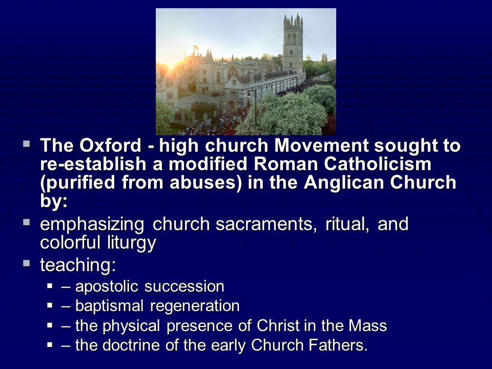 The Oxford - high church Movement sought to re-establish a modified Roman Catholicism (purified from abuses) in the Anglican Church by: The Oxford - h